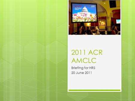 2011 ACR AMCLC Briefing for HRS 20 June 2011. 88 th Annual AMCLC  May 14-18, 2011  HRS Representation:  President:  Peter Takeyama, MD  Councilors: