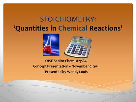 STOICHIOMETRY: 'Quantities in Chemical Reactions' OISE Senior Chemistry AQ Concept Presentation – November 9, 2011 Presented by Wendy Louis.