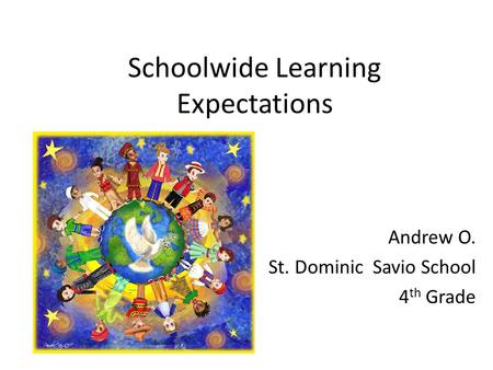Schoolwide Learning Expectations Andrew O. St. Dominic Savio School 4 th Grade.