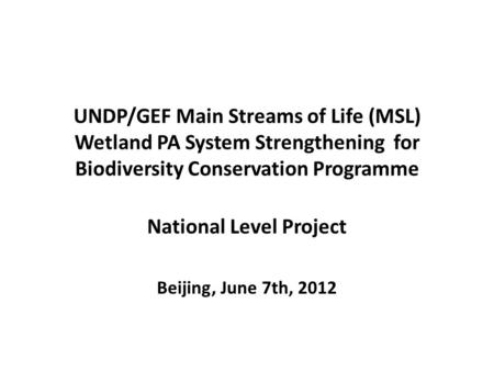 UNDP/GEF Main Streams of Life (MSL) Wetland PA System Strengthening for Biodiversity Conservation Programme National Level Project Beijing, June 7th, 2012.