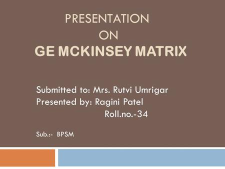 PRESENTATION ON GE MCKINSEY MATRIX Submitted to: Mrs. Rutvi Umrigar Presented by: Ragini Patel Roll.no.-34 Sub.:- BPSM.