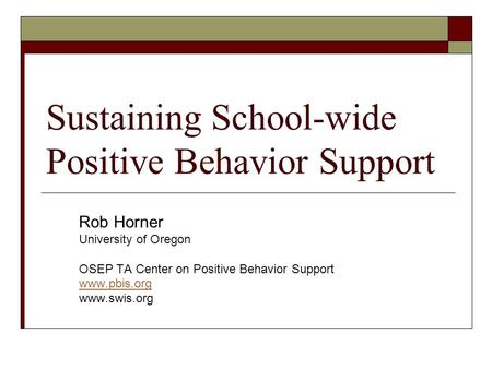 Sustaining School-wide Positive Behavior Support Rob Horner University of Oregon OSEP TA Center on Positive Behavior Support www.pbis.org www.swis.org.