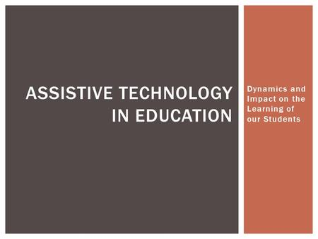 Dynamics and Impact on the Learning of our Students ASSISTIVE TECHNOLOGY IN EDUCATION.