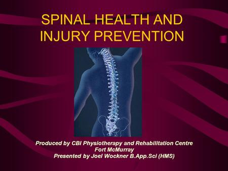 SPINAL HEALTH AND INJURY PREVENTION Produced by CBI Physiotherapy and Rehabilitation Centre Fort McMurray Presented by Joel Wockner B.App.Sci (HMS)