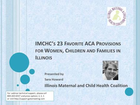 IMCHC' S 23 F AVORITE ACA P ROVISIONS FOR W OMEN, C HILDREN AND F AMILIES IN I LLINOIS Presented by Sara Howard Illinois Maternal and Child Health Coalition.