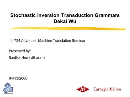 Stochastic Inversion Transduction Grammars Dekai Wu 11-734 Advanced Machine Translation Seminar Presented by: Sanjika Hewavitharana 04/13/2006.
