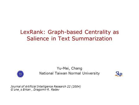 LexRank: Graph-based Centrality as Salience in Text Summarization Yu-Mei, Chang National Taiwan Normal University Journal of Artificial Intelligence Research.