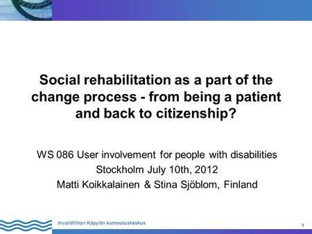 1 Invalidiliiton Käpylän kuntoutuskeskus 1 Social rehabilitation as a part of the change process - from being a patient and back to citizenship? WS 086.