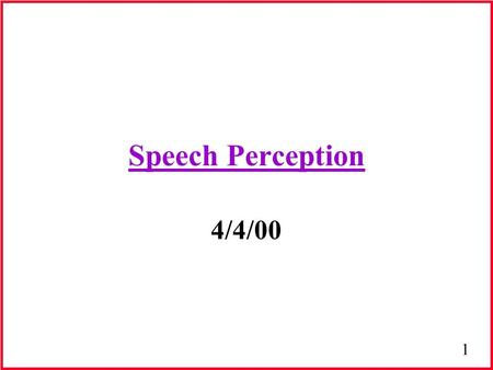 1 Speech Perception 4/4/00. 2 Basic Issues in Speech Perception Speaker Normalization Time Normalization Integration: Segmental & Suprasegmental Information.