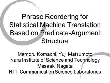 Phrase Reordering for Statistical Machine Translation Based on Predicate-Argument Structure Mamoru Komachi, Yuji Matsumoto Nara Institute of Science and.
