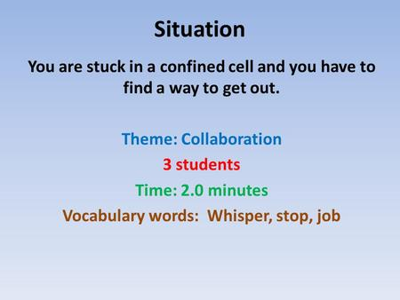 Situation You are stuck in a confined cell and you have to find a way to get out. Theme: Collaboration 3 students Time: 2.0 minutes Vocabulary words: Whisper,