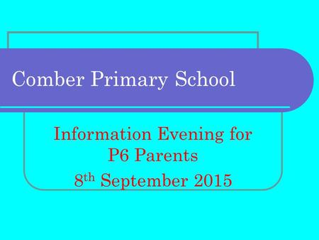Comber Primary School Information Evening for P6 Parents 8 th September 2015.