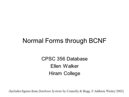 Normal Forms through BCNF CPSC 356 Database Ellen Walker Hiram College (Includes figures from Database Systems by Connolly & Begg, © Addison Wesley 2002)