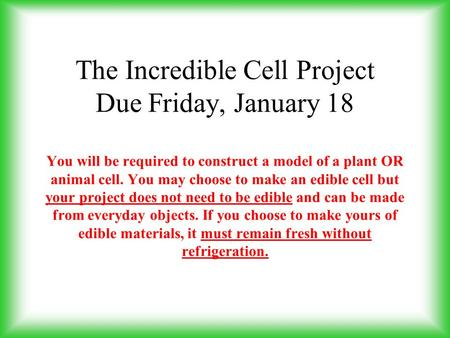 The Incredible Cell Project Due Friday, January 18   You will be required to construct a model of a plant OR animal cell. You may choose to make an edible.