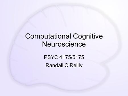 Computational Cognitive Neuroscience PSYC 4175/5175 Randall O'Reilly.