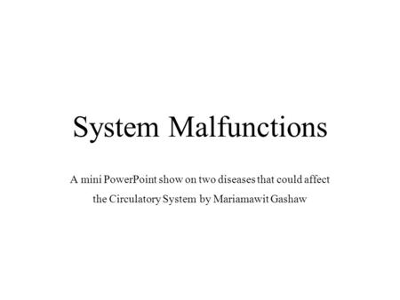 System Malfunctions A mini PowerPoint show on two diseases that could affect the Circulatory System by Mariamawit Gashaw.