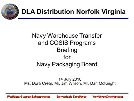 Navy Warehouse Transfer and COSIS Programs Briefing for Navy Packaging Board DLA Distribution Norfolk Virginia 14 July 2010 Ms. Dora Crear, Mr. Jim Wilson,