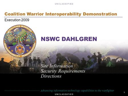 1 U N C L A S S I F I E D Advancing information technology capabilities to the warfighter Coalition Warrior Interoperability Demonstration Execution 2009.