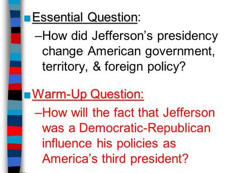 ■Essential Question ■Essential Question: –How did Jefferson's presidency change American government, territory, & foreign policy? ■Warm-Up Question: –How.