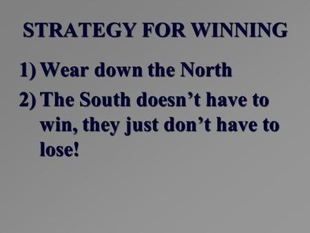 STRATEGY FOR WINNING 1)Wear down the North 2)The South doesn't have to win, they just don't have to lose!