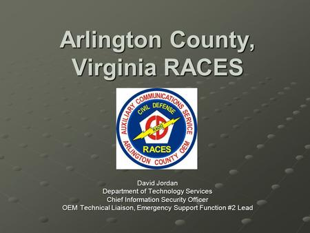 Arlington County, Virginia RACES David Jordan Department of Technology Services Chief Information Security Officer OEM Technical Liaison, Emergency Support.