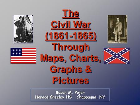 Susan M. Pojer Horace Greeley HS Chappaqua, NY The Civil War (1861-1865) Through Maps, Charts, Graphs & Pictures.
