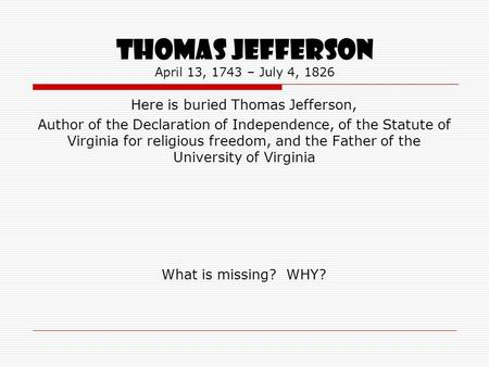 THOMAS JEFFERSON April 13, 1743 – July 4, 1826 Here is buried Thomas Jefferson, Author of the Declaration of Independence, of the Statute of Virginia for.