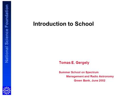National Science Foundation Introduction to School Tomas E. Gergely Summer School on Spectrum Management and Radio Astronomy Green Bank, June 2002.