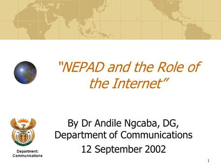 "1 ""NEPAD and the Role of the Internet"" By Dr Andile Ngcaba, DG, Department of Communications 12 September 2002 Department: Communications."