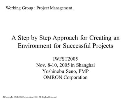 ©Copyright OMRON Corporation 2005. All Rights Reserved A Step by Step Approach for Creating an Environment for Successful Projects IWFST2005 Nov. 8-10,