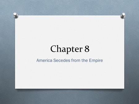 Chapter 8 America Secedes from the Empire. Essential Question O To what degree was Great Britain unfair to the colonists?