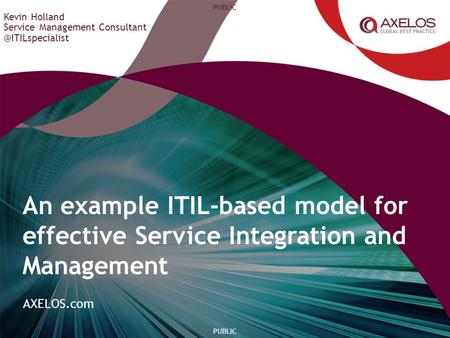 AXELOS.com PUBLIC Kevin Holland Service Management An example ITIL-based model for effective Service Integration and Management.