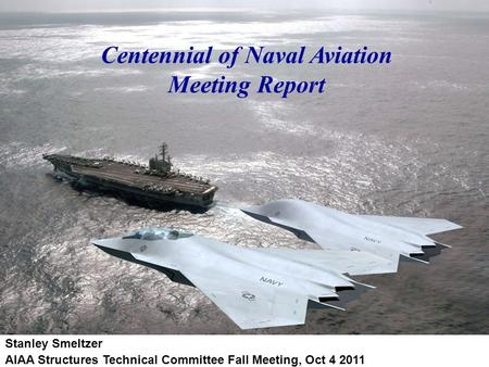 Centennial of Naval Aviation Meeting Report Stanley Smeltzer AIAA Structures Technical Committee Fall Meeting, Oct 4 2011.