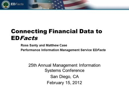 Connecting Financial Data to EDFacts 25th Annual Management Information Systems Conference San Diego, CA February 15, 2012 Ross Santy and Matthew Case.