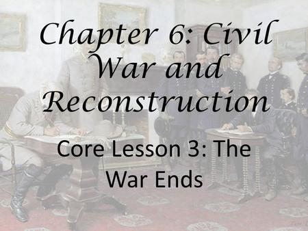 Chapter 6: Civil War and Reconstruction Core Lesson 3: The War Ends.