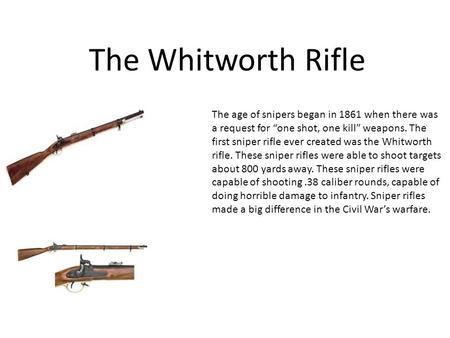 "The Whitworth Rifle The age of snipers began in 1861 when there was a request for ""one shot, one kill"" weapons. The first sniper rifle ever created was."