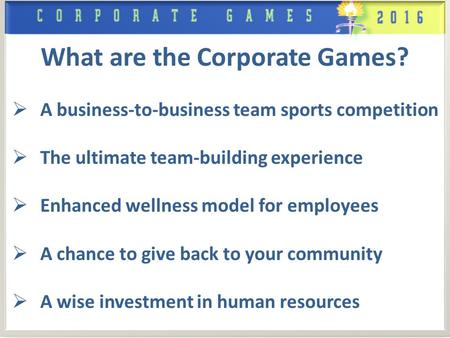 What are the Corporate Games?  A business-to-business team sports competition  The ultimate team-building experience  Enhanced wellness model for employees.