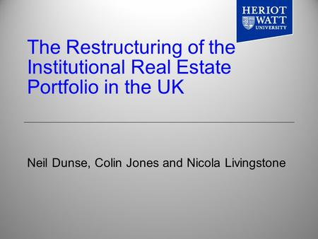 The Restructuring of the Institutional Real Estate Portfolio in the UK Neil Dunse, Colin Jones and Nicola Livingstone.