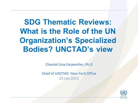 SDG Thematic Reviews: What is the Role of the UN Organization's Specialized Bodies? UNCTAD's view Chantal Line Carpentier, Ph.D Chief of UNCTAD New York.