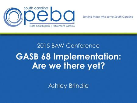 2015 BAW Conference GASB 68 Implementation: Are we there yet? Ashley Brindle.