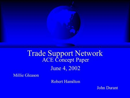 Trade Support Network ACE Concept Paper June 4, 2002 Millie Gleason Robert Hamilton John Durant.