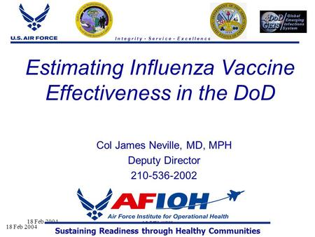 18 Feb 2004 I n t e g r i t y - S e r v i c e - E x c e l l e n c e Estimating Influenza Vaccine Effectiveness in the DoD Col James Neville, MD, MPH Deputy.