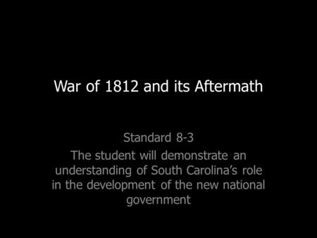 War of 1812 and its Aftermath Standard 8-3 The student will demonstrate an understanding of South Carolina's role in the development of the new national.