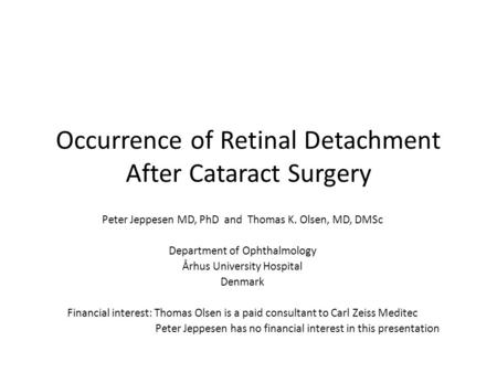 Occurrence of Retinal Detachment After Cataract Surgery Peter Jeppesen MD, PhD and Thomas K. Olsen, MD, DMSc Department of Ophthalmology Århus University.