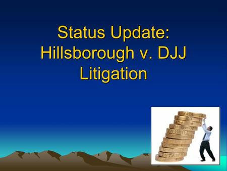 "Status Update: Hillsborough v. DJJ Litigation. Rule 63G-1.008(1), F.A.C. Reality: Jan. 31 deadline is not followed prior to 2010 ""On or before January."