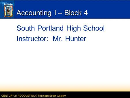 CENTURY 21 ACCOUNTING © Thomson/South-Western Accounting I – Block 4 South Portland High School Instructor: Mr. Hunter.