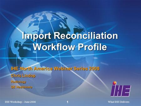 IHE Workshop – June 2006What IHE Delivers 1 Import Reconciliation Workflow Profile IHE North America Webinar Series 2008 Chris Lindop Radiology GE Healthcare.