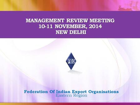 MANAGEMENT REVIEW MEETING 10-11 NOVEMBER, 2014 NEW DELHI Federation Of Indian Export Organisations Eastern Region.