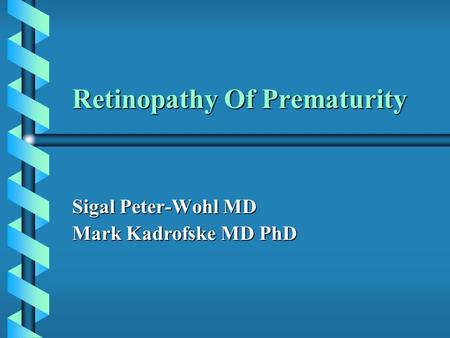 Retinopathy Of Prematurity Sigal Peter-Wohl MD Mark Kadrofske MD PhD.