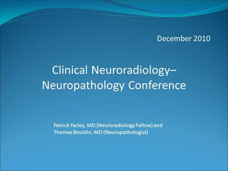 December 2010 Patrick Farley, MD (Neuroradiology Fellow) and Thomas Bouldin, MD (Neuropathologist) Clinical Neuroradiology– Neuropathology Conference.